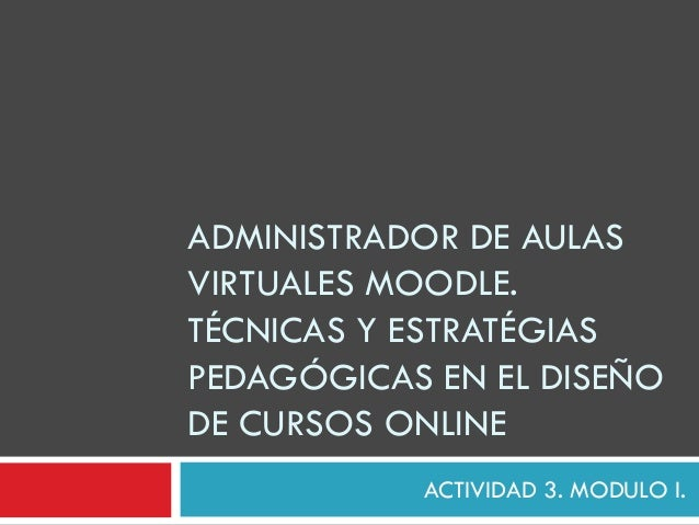 ADMINISTRADOR DE AULASVIRTUALES MOODLE.TÉCNICAS Y ESTRATÉGIASPEDAGÓGICAS EN EL DISEÑODE CURSOS ONLINE           ACTIVIDAD ...