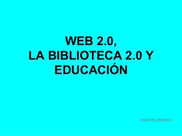 WEB 2.0, LA BIBLIOTECA 2.0 Y EDUCACIÓN  ONINTZA ZEBERIO