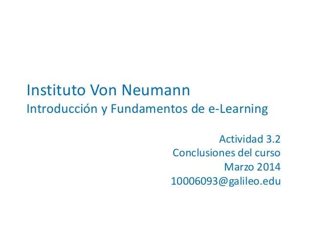 Instituto Von Neumann Introducción y Fundamentos de e-Learning Actividad 3.2 Conclusiones del curso Marzo 2014 10006093@ga...