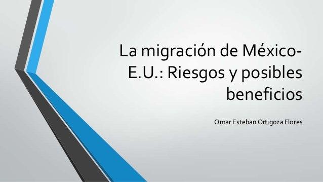 La migración de México-E.U.: Riesgos y posiblesbeneficiosOmar Esteban Ortigoza Flores