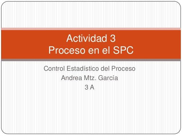 Control Estadístico del Proceso Andrea Mtz. García 3 A Actividad 3 Proceso en el SPC