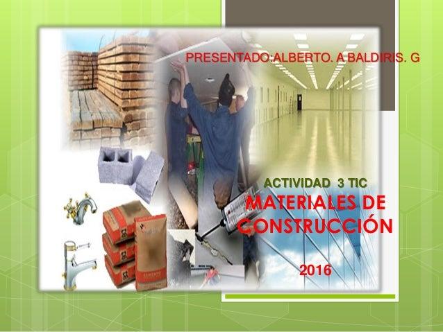 ACTIVIDAD 3 TIC MATERIALES DE CONSTRUCCIÓN 2016 PRESENTADO:ALBERTO. A BALDIRIS. G