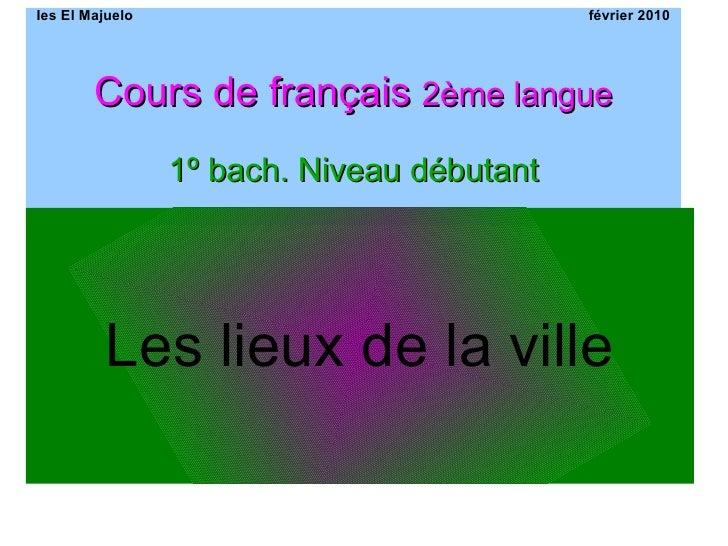 Ies El Majuelo février 2010 Cours de français  2ème langue 1º bach. Niveau débutant Les lieux de la ville