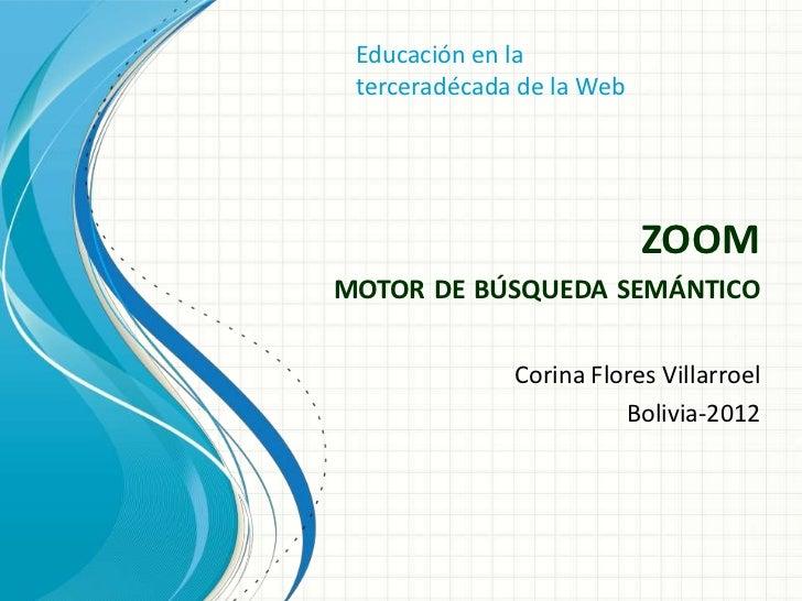 Educación en la terceradécada de la Web                           ZOOMMOTOR DE BÚSQUEDA SEMÁNTICO              Corina Flor...