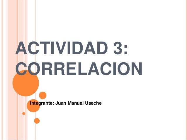 ACTIVIDAD 3: CORRELACION Integrante: Juan Manuel Useche