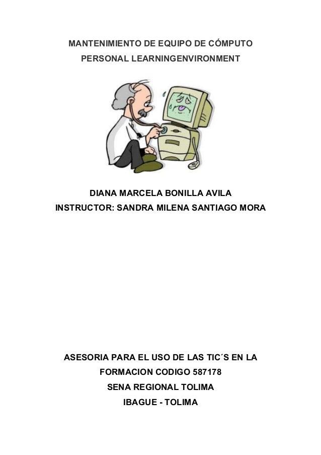 MANTENIMIENTO DE EQUIPO DE CÓMPUTO PERSONAL LEARNINGENVIRONMENT DIANA MARCELA BONILLA AVILA INSTRUCTOR: SANDRA MILENA SANT...