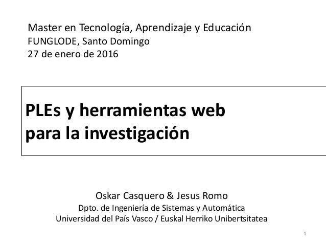 PLEs y herramientas web para la investigación 1 Master en Tecnología, Aprendizaje y Educación FUNGLODE, Santo Domingo 27 d...