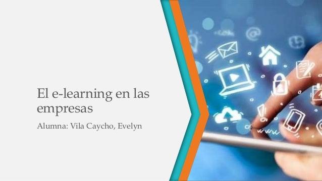 El e-learning en las empresas Alumna: Vila Caycho, Evelyn
