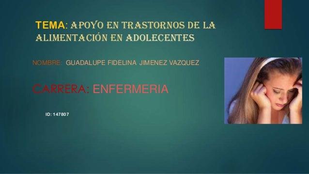 TEMA: APOYO EN trastornos de la alimentación en ADOLECENTES NOMBRE: GUADALUPE FIDELINA JIMENEZ VAZQUEZ CARRERA: ENFERMERIA...