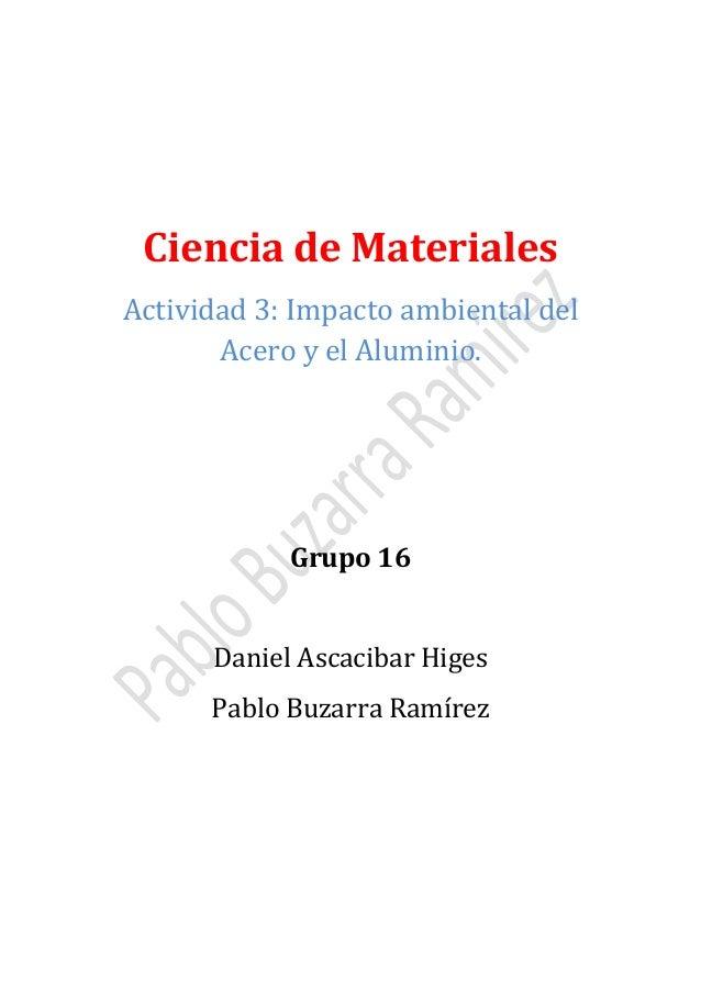 Ciencia de Materiales  Actividad 3: Impacto ambiental del Acero y el Aluminio.  Grupo 16 Daniel Ascacibar Higes  Pablo Buz...