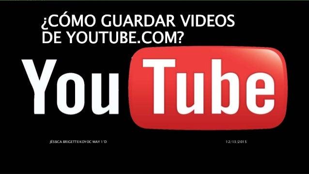 ¿CÓMO GUARDAR VIDEOS DE YOUTUBE.COM? 12/13/2015JÉSSICA BRIGETTE KOYOC MAY 1°D