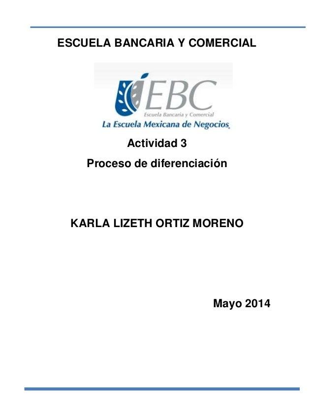 ESCUELA BANCARIA Y COMERCIAL Actividad 3 Proceso de diferenciación KARLA LIZETH ORTIZ MORENO Mayo 2014