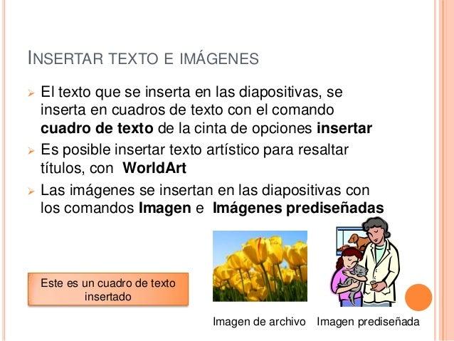 INSERTAR TEXTO E IMÁGENES       El texto que se inserta en las diapositivas, se inserta en cuadros de texto con el coma...