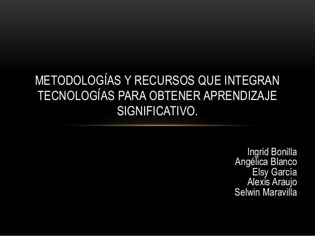 METODOLOGÍAS Y RECURSOS QUE INTEGRANTECNOLOGÍAS PARA OBTENER APRENDIZAJE            SIGNIFICATIVO.                        ...