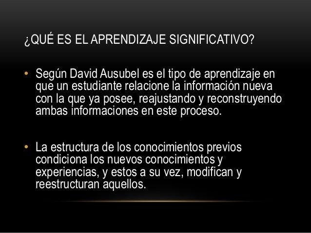 ¿QUÉ ES EL APRENDIZAJE SIGNIFICATIVO?• Según David Ausubel es el tipo de aprendizaje en  que un estudiante relacione la in...