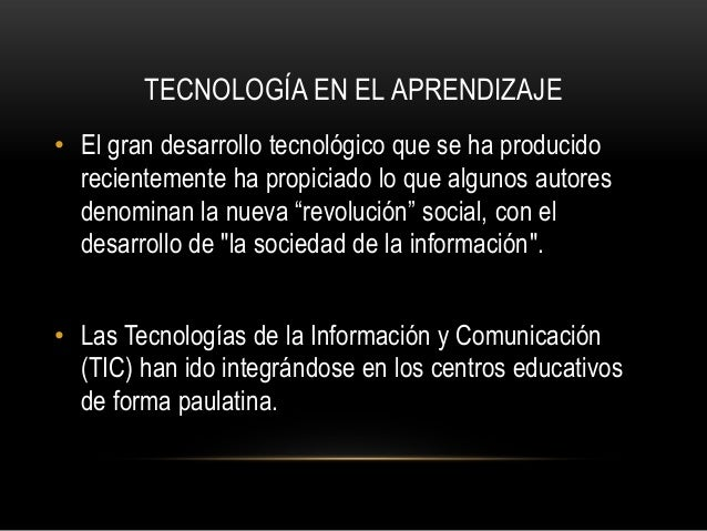 TECNOLOGÍA EN EL APRENDIZAJE• El gran desarrollo tecnológico que se ha producido  recientemente ha propiciado lo que algun...