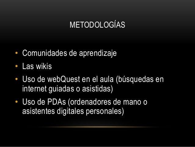 METODOLOGÍAS• Comunidades de aprendizaje• Las wikis• Uso de webQuest en el aula (búsquedas en  internet guiadas o asistida...