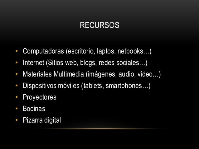 RECURSOS• Computadoras (escritorio, laptos, netbooks…)• Internet (Sitios web, blogs, redes sociales…)• Materiales Multimed...
