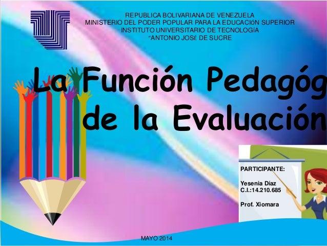 La Función Pedagóg de la Evaluación PARTICIPANTE: Yesenia Díaz C.I.:14.210.685 Prof. Xiomara MAYO 2014 REPUBLICA BOLIVARIA...