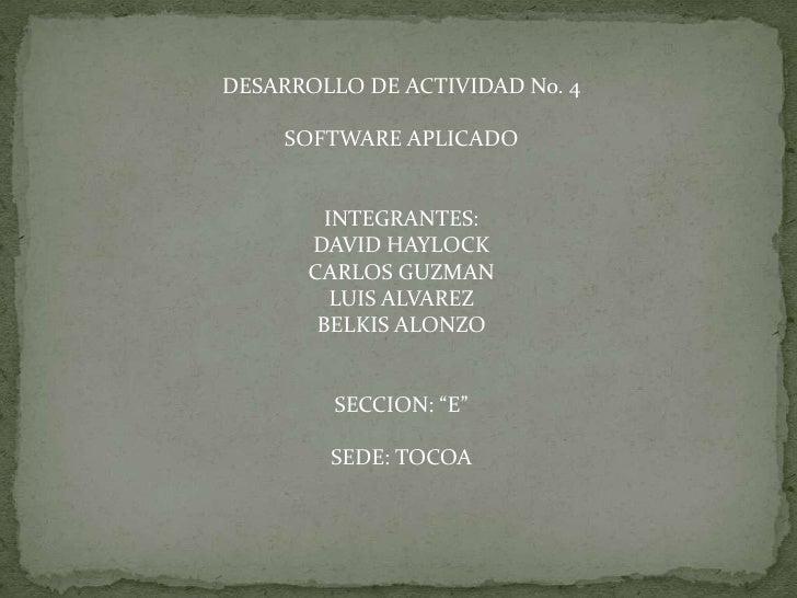 DESARROLLO DE ACTIVIDAD No. 4<br />SOFTWARE APLICADO<br />INTEGRANTES:<br />DAVID HAYLOCK<br />CARLOS GUZMAN<br />LUIS ALV...