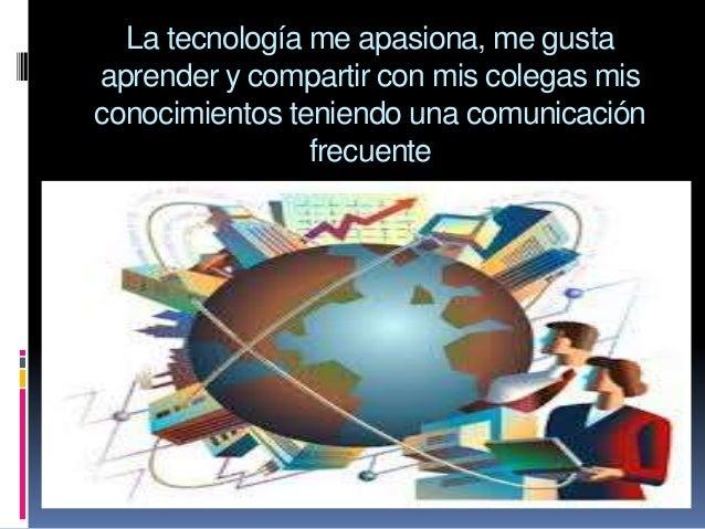 La tecnología me apasiona, me gusta aprender y compartir con mis colegas mis conocimientos teniendo una comunicación frecu...