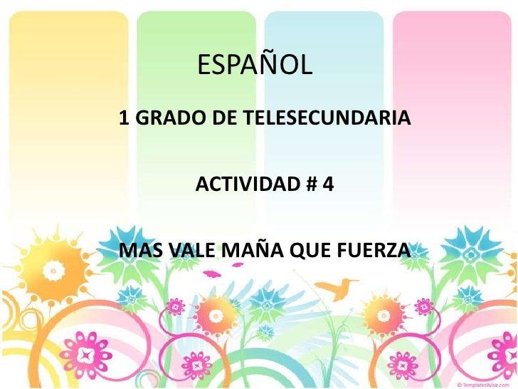 ESPAÑOL<br />1 GRADO DE TELESECUNDARIA<br />ACTIVIDAD # 4<br />MAS VALE MAÑA QUE FUERZA<br />
