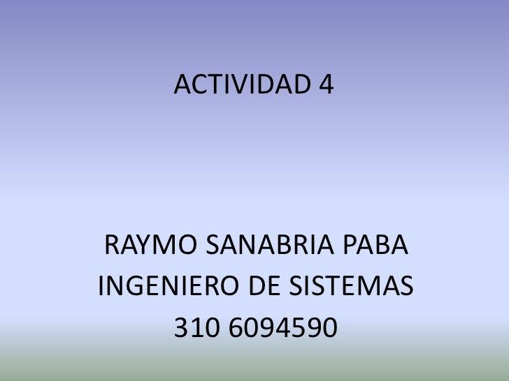ACTIVIDAD 4 RAYMO SANABRIA PABAINGENIERO DE SISTEMAS     310 6094590