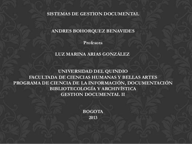 SISTEMAS DE GESTION DOCUMENTAL ANDRES BOHORQUEZ BENAVIDES Profesora LUZ MARINA ARIAS GONZÁLEZ UNIVERSIDAD DEL QUINDIO FACU...