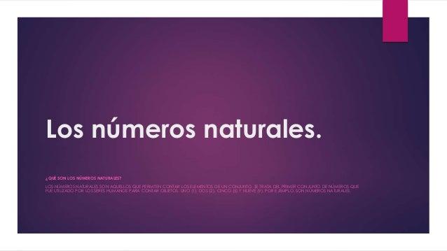 Los números naturales.  ¿QUÉ SON LOS NÚMEROS NATURALES?  LOS NÚMEROS NATURALES SON AQUELLOS QUE PERMITEN CONTAR LOS ELEMEN...