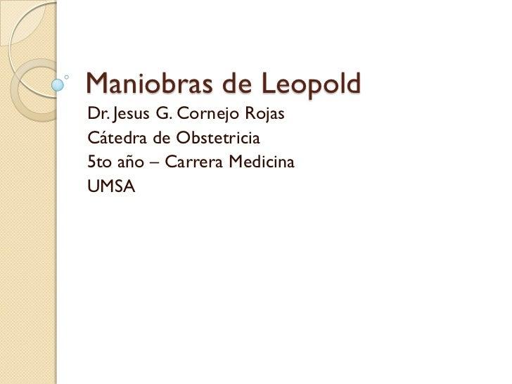 Maniobras de Leopold Dr. Jesus G. Cornejo Rojas Cátedra de Obstetricia 5to año – Carrera Medicina UMSA