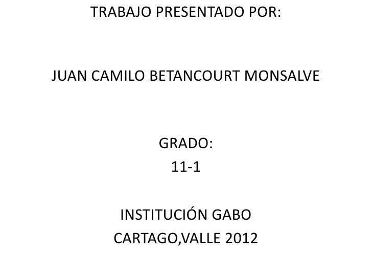 TRABAJO PRESENTADO POR:JUAN CAMILO BETANCOURT MONSALVE            GRADO:             11-1        INSTITUCIÓN GABO       CA...