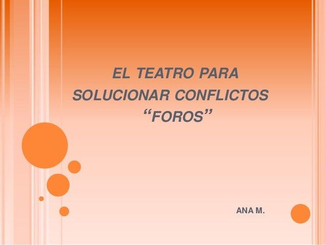 """EL TEATRO PARASOLUCIONAR CONFLICTOS        """"FOROS""""                 ANA M."""