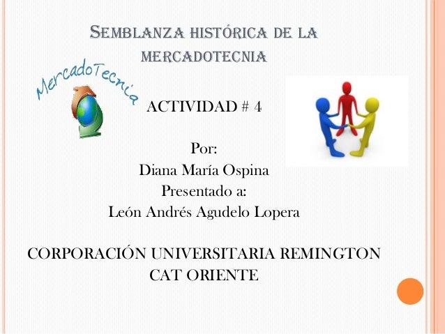 SEMBLANZA HISTÓRICA DE LA           MERCADOTECNIA            ACTIVIDAD # 4                  Por:           Diana María Osp...