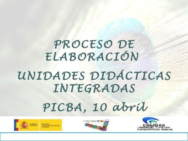 PROCESO DE   ELABORACIÓNUNIDADES DIDÁCTICAS    INTEGRADAS   PICBA, 10 abril         PROGRAMA PICB A