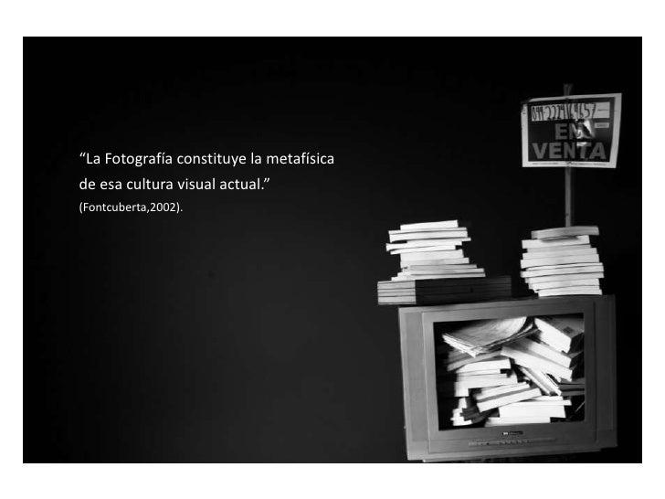 """""""La Fotografía constituye la metafísica <br />de esa cultura visual actual.""""              <br />(Fontcuberta,2002).<br />"""