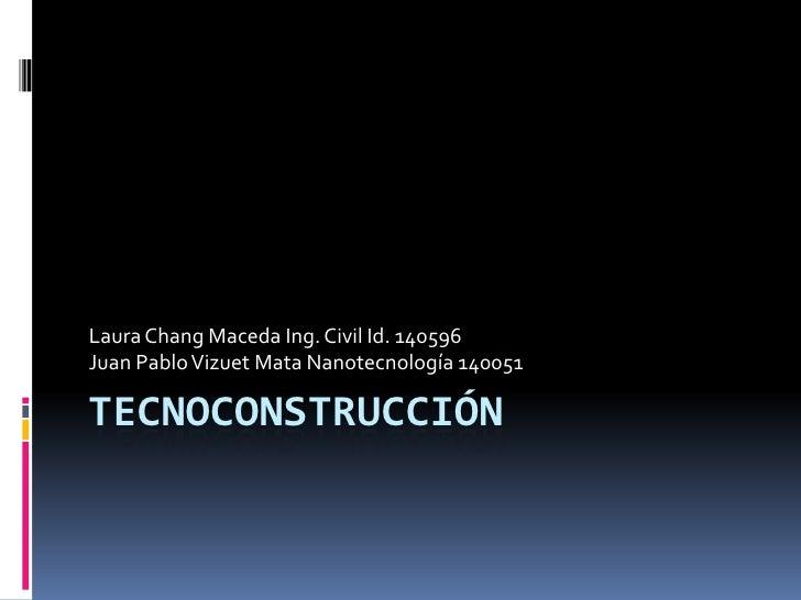 Tecnoconstrucción<br />Laura Chang Maceda Ing. Civil Id. 140596<br />Juan Pablo Vizuet Mata Nanotecnología 140051<br />
