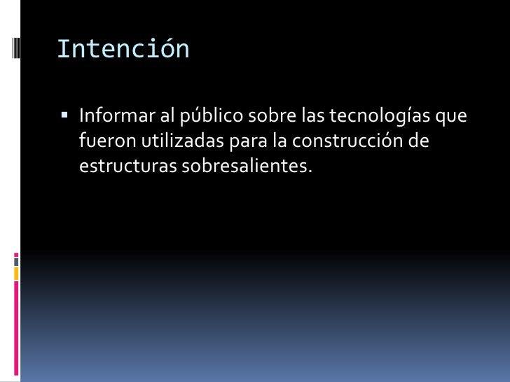 Intención<br />Informar al público sobre las tecnologías que fueron utilizadas para la construcción de estructuras sobresa...