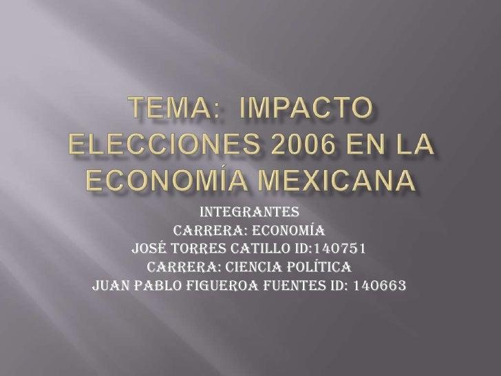 Tema:  Impacto elecciones 2006 en la economía mexicana<br />Integrantes<br />Carrera: Economía <br />José Torres Catillo I...