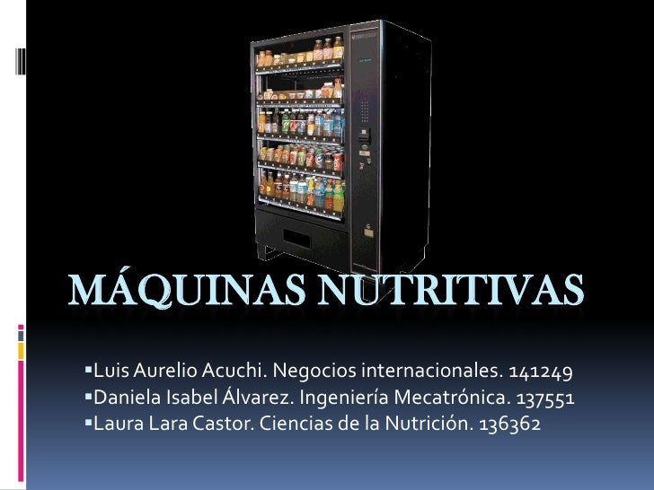 Máquinas nutritivas<br /><ul><li>Luis Aurelio Acuchi. Negocios internacionales. 141249