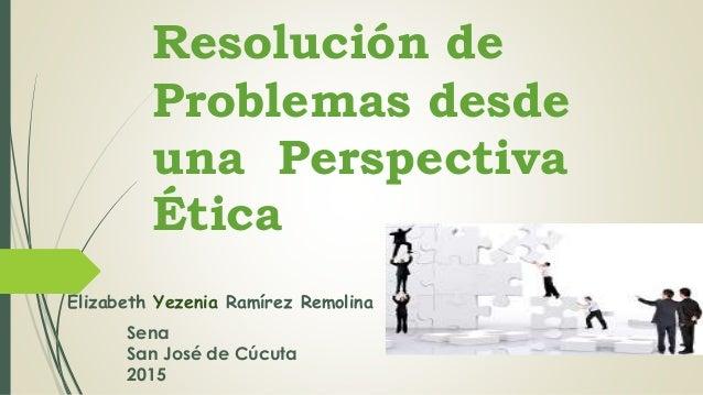 Resolución de Problemas desde una Perspectiva Ética Elizabeth Yezenia Ramírez Remolina Sena San José de Cúcuta 2015