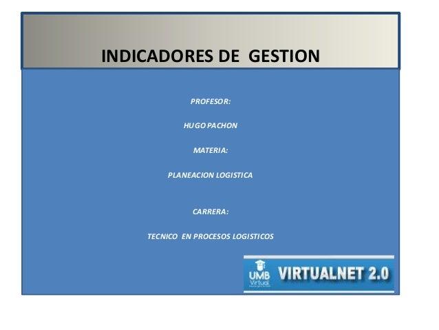 INDICADORES DE GESTION PROFESOR: HUGO PACHON MATERIA: PLANEACION LOGISTICA CARRERA: TECNICO EN PROCESOS LOGISTICOS