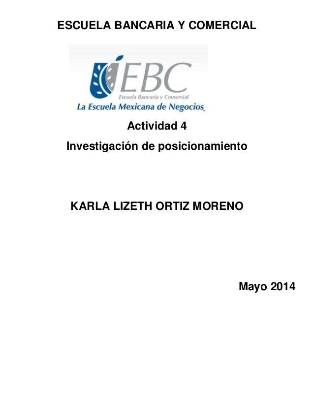ESCUELA BANCARIA Y COMERCIAL Actividad 4 Investigación de posicionamiento KARLA LIZETH ORTIZ MORENO Mayo 2014