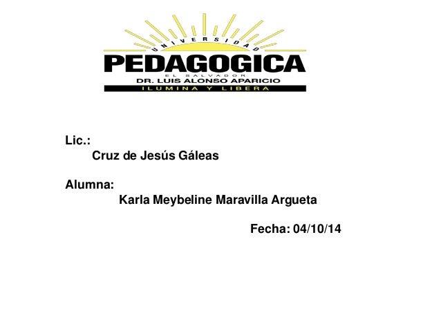 Lic.:  Cruz de Jesús Gáleas  Alumna:  Karla Meybeline Maravilla Argueta  Fecha: 04/10/14