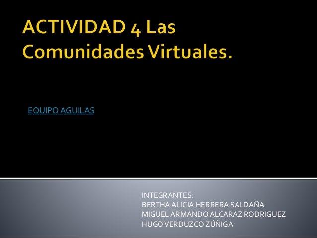 EQUIPO AGUILAS  INTEGRANTES:  BERTHA ALICIA HERRERA SALDAÑA  MIGUEL ARMANDO ALCARAZ RODRIGUEZ  HUGO VERDUZCO ZÚÑIGA