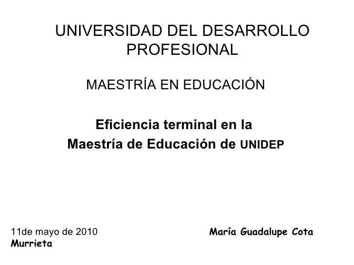 UNIVERSIDAD DEL DESARROLLO PROFESIONAL MAESTRÍA EN EDUCACIÓN Eficiencia terminal en la  Maestría de Educación de  UNIDEP 1...