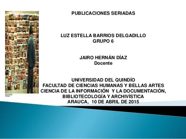 PUBLICACIONES SERIADAS LUZ ESTELLA BARRIOS DELGADILLO GRUPO 6 JAIRO HERNÁN DÍAZ Docente UNIVERSIDAD DEL QUINDÍO FACULTAD D...