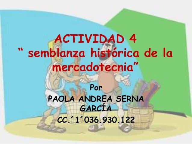 """ACTIVIDAD 4"""" semblanza histórica de la     mercadotecnia""""              Por     PAOLA ANDREA SERNA            GARCÍA       ..."""