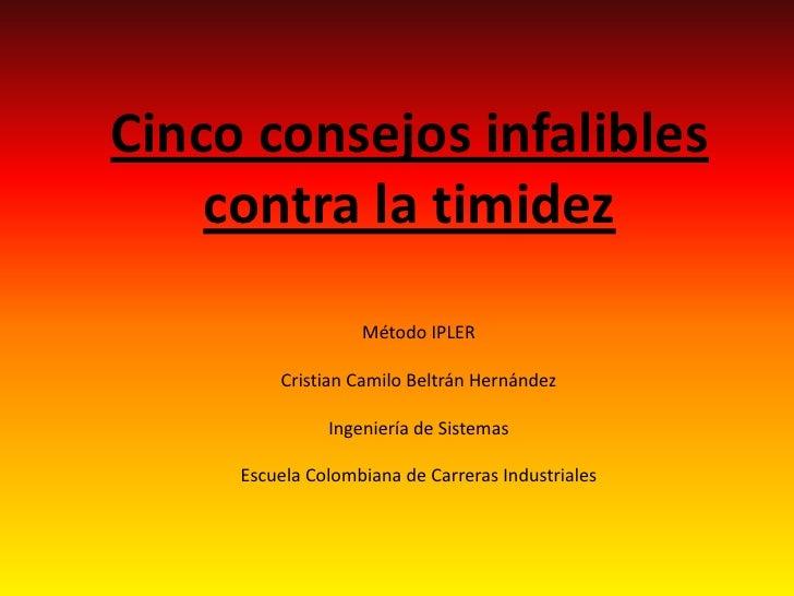 Cinco consejos infalibles    contra la timidez                   Método IPLER         Cristian Camilo Beltrán Hernández   ...
