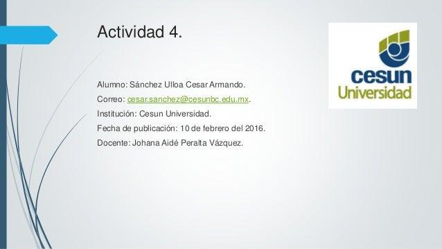Actividad 4. Alumno: Sánchez Ulloa Cesar Armando. Correo: cesar.sanchez@cesunbc.edu.mx. Institución: Cesun Universidad. Fe...
