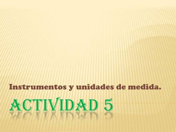 Actividad 5 <br />Instrumentos y unidades de medida.<br />